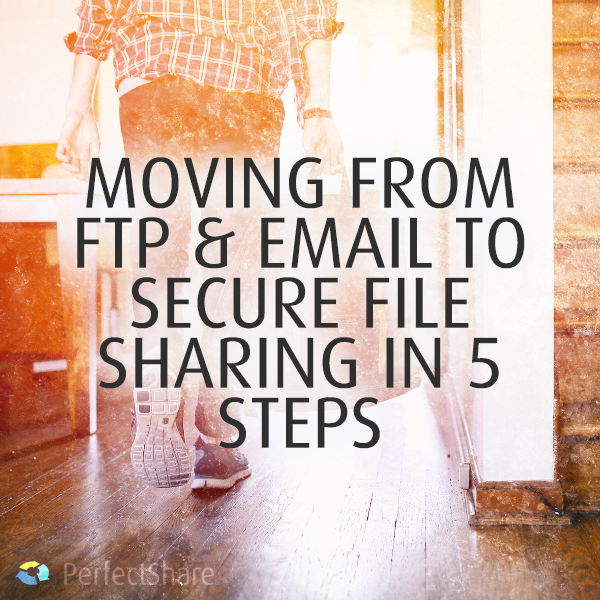 Moving from FTP and Email to Secure File Sharing in 5 steps