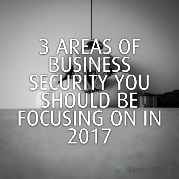 Areas Of Business Security You Should Be Focusing On In 2017